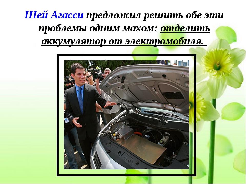 Шей Агасси предложил решить обе эти проблемы одним махом: отделить аккумулято...
