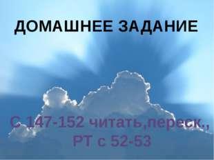 ДОМАШНЕЕ ЗАДАНИЕ С 147-152 читать,переск., РТ с 52-53