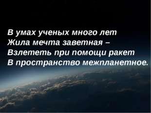 В умах ученых много лет Жила мечта заветная – Взлететь при помощи ракет В про