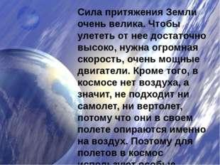 Сила притяжения Земли очень велика. Чтобы улететь от нее достаточно высоко, н