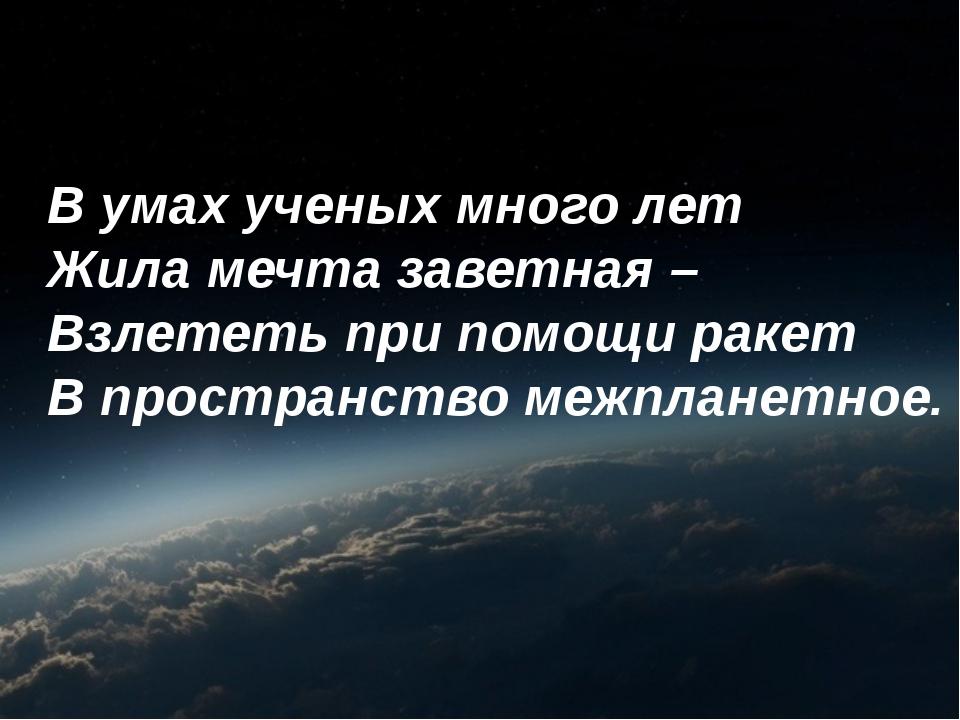 В умах ученых много лет Жила мечта заветная – Взлететь при помощи ракет В про...
