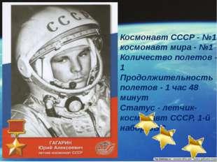Космонавт СССР - №1, космонавт мира - №1 Количество полетов - 1 Продолжител