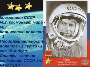 Космонавт СССР - №2, космонавт мира - №2 Количество полетов - 1 Продолжител