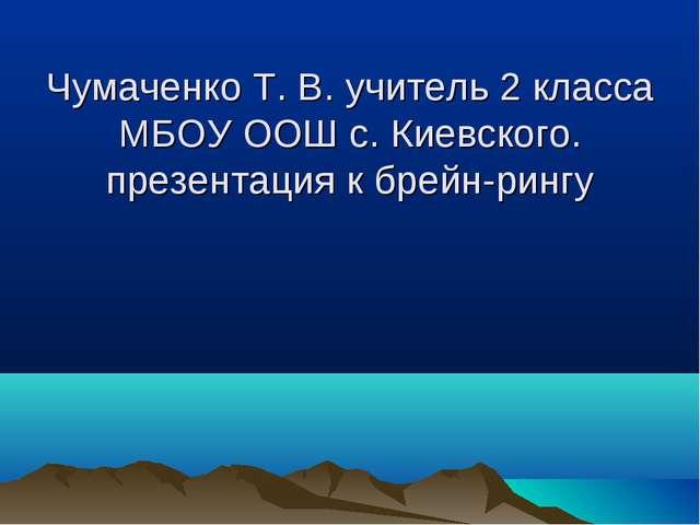 Чумаченко Т. В. учитель 2 класса МБОУ ООШ с. Киевского. презентация к брейн-...