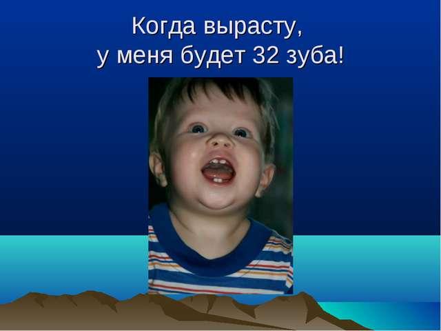 Когда вырасту, у меня будет 32 зуба!