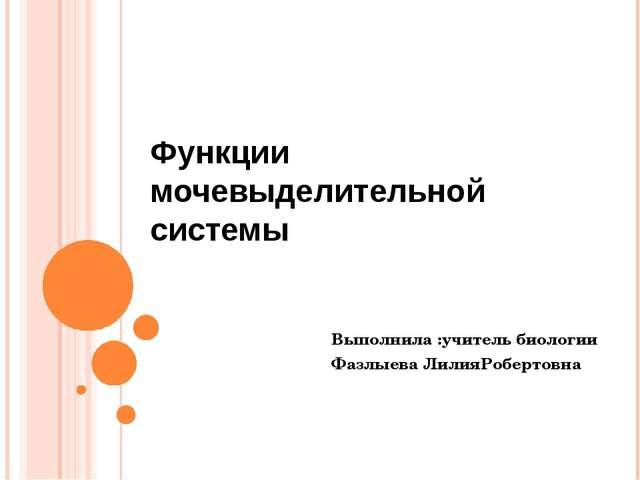 Функции мочевыделительной системы Выполнила :учитель биологии Фазлыева ЛилияР...