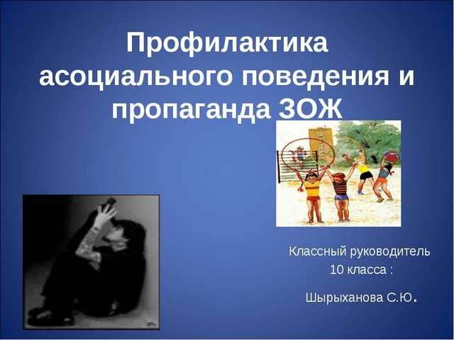 Профилактика асоциального поведения и пропаганда ЗОЖ Классный руководитель 10...