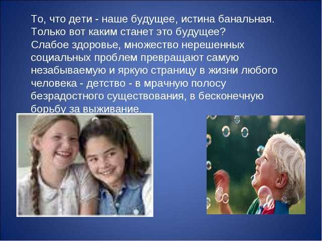 То, что дети - наше будущее, истина банальная. Только вот каким станет это бу...