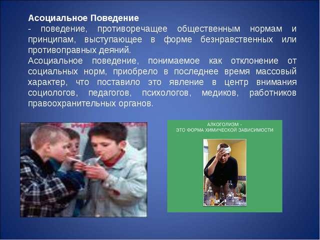 Асоциальное Поведение - поведение, противоречащее общественным нормам и принц...