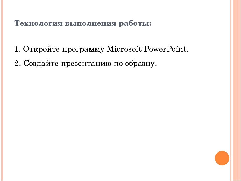 Технология выполнения работы: 1. Откройте программу Microsoft PowerPoint. 2...