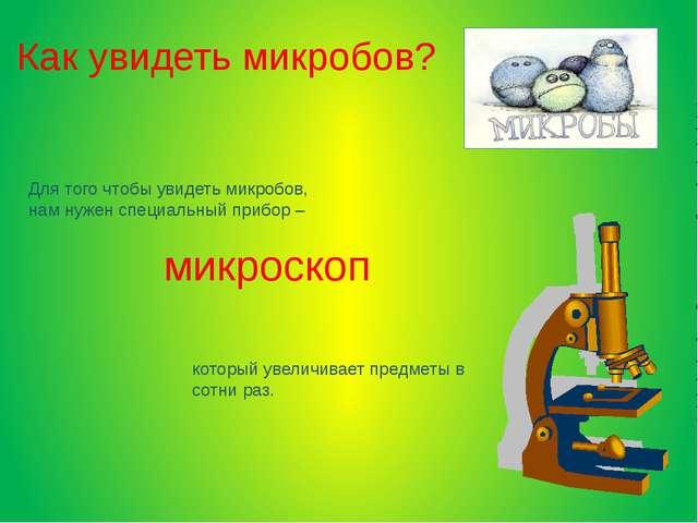 Для того чтобы увидеть микробов, нам нужен специальный прибор – микроскоп ко...