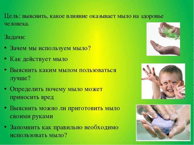 Цель: выяснить, какое влияние оказывает мыло на здоровье человека. Задачи: За...