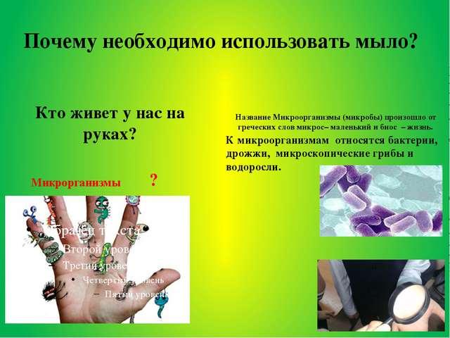 Почему необходимо использовать мыло? Микрорганизмы Название Микроорганизмы (м...