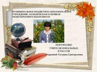 ПОРТФОЛИО УЧИТЕЛЯ НАЧАЛЬНЫХ КЛАССОВ Маркиной Татьяны Григорьевны МУНИЦИПАЛЬНО