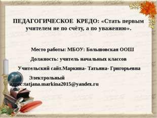 ПЕДАГОГИЧЕСКОЕ КРЕДО: «Стать первым учителем не по счёту, а по уважению». Ме