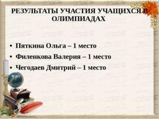 РЕЗУЛЬТАТЫ УЧАСТИЯ УЧАЩИХСЯ В ОЛИМПИАДАХ Пяткина Ольга – 1 место Филенкова Ва