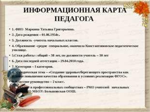 ИНФОРМАЦИОННАЯ КАРТА ПЕДАГОГА 1. ФИО Маркина Татьяна Григорьевна. 2. Дата ро