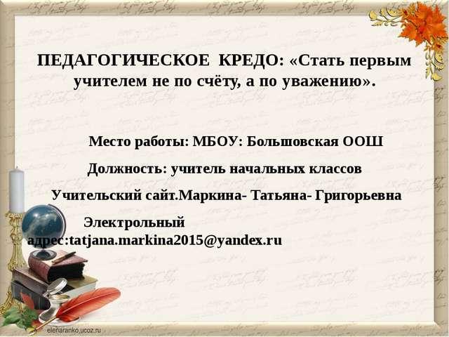 ПЕДАГОГИЧЕСКОЕ КРЕДО: «Стать первым учителем не по счёту, а по уважению». Ме...
