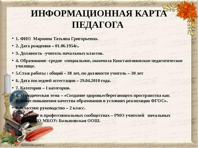 ИНФОРМАЦИОННАЯ КАРТА ПЕДАГОГА 1. ФИО Маркина Татьяна Григорьевна. 2. Дата ро...