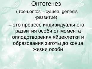 Онтогенез ( греч.ontos – сущее, genesis -развитие) – это процесс индивидуальн