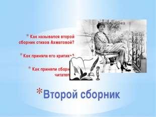 Как назывался второй сборник стихов Ахматовой? Как приняла его критика? Как п