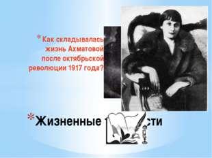 Как складывалась жизнь Ахматовой после октябрьской революции 1917 года? Жизне