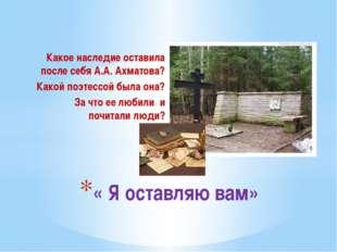 Какое наследие оставила после себя А.А. Ахматова? Какой поэтессой была она? З