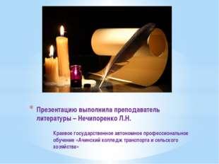 Презентацию выполнила преподаватель литературы – Нечипоренко Л.Н. Краевое гос
