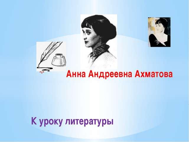 К уроку литературы Анна Андреевна Ахматова