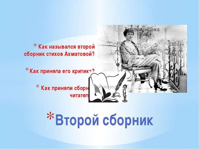 Как назывался второй сборник стихов Ахматовой? Как приняла его критика? Как п...
