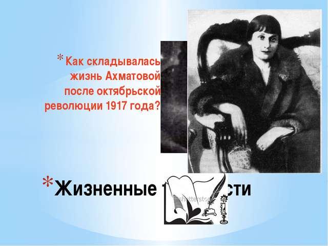 Как складывалась жизнь Ахматовой после октябрьской революции 1917 года? Жизне...