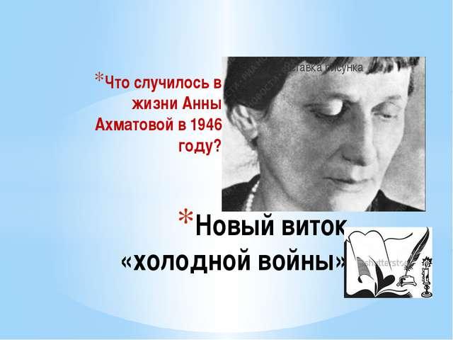 Что случилось в жизни Анны Ахматовой в 1946 году? Новый виток «холодной войны»