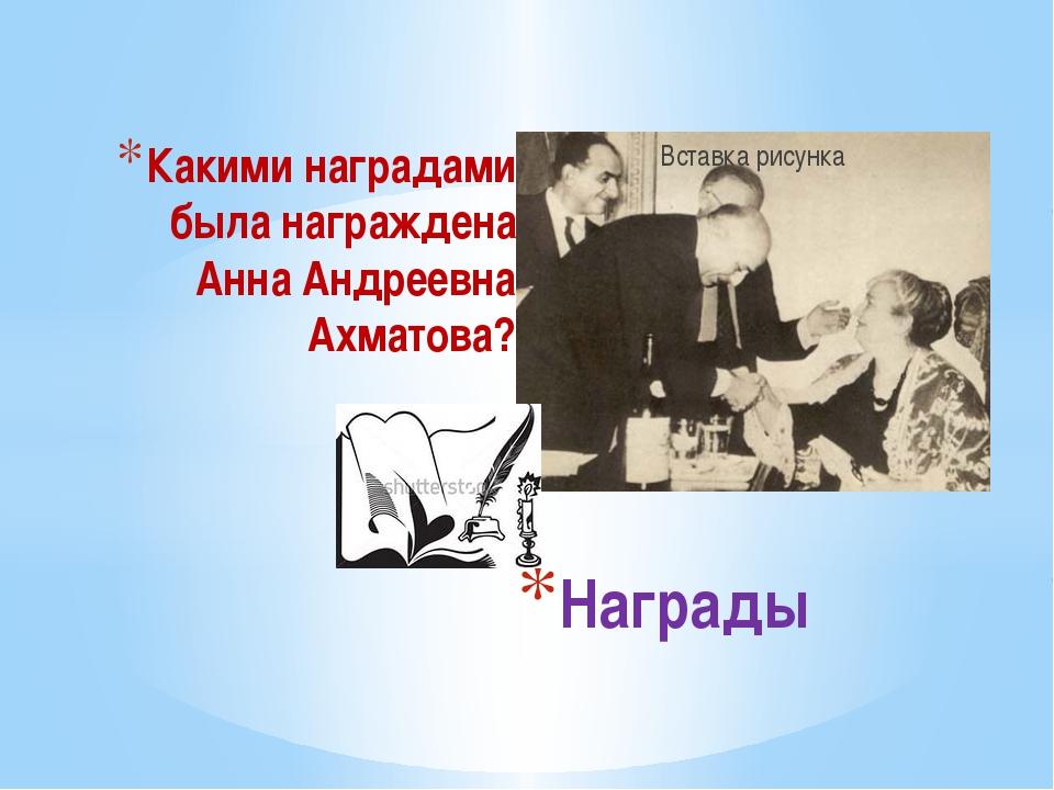 Какими наградами была награждена Анна Андреевна Ахматова? Награды