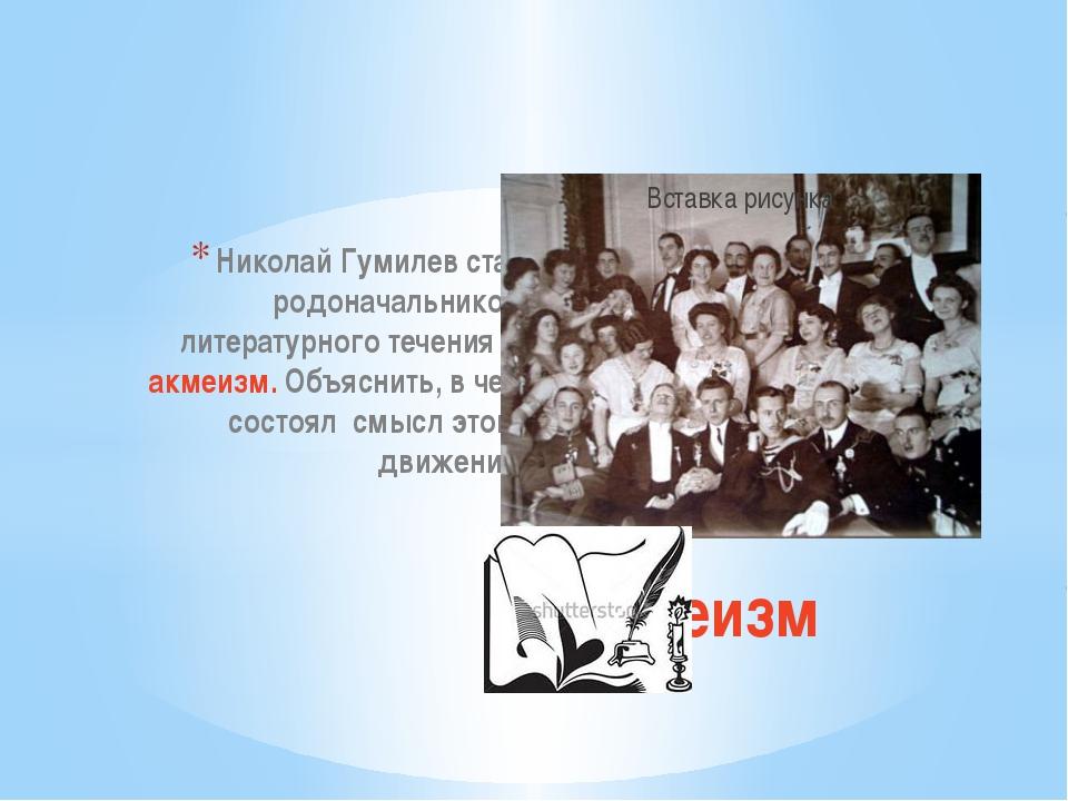 Николай Гумилев стал родоначальником литературного течения – акмеизм. Объясни...