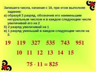 Запишите числа, начиная с 19, при этом выполняя задание: а) образуй 3 разряд,