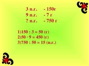 3 п.г.- 150г 9 п.г.- 7 г ? п.г.- 750 г 150 : 3 = 50 (г) 50 · 9 = 450 (г) 7