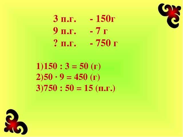 3 п.г.- 150г 9 п.г.- 7 г ? п.г.- 750 г 150 : 3 = 50 (г) 50 · 9 = 450 (г) 7...