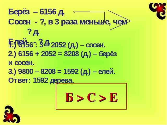 Берёз – 6156 д. Сосен - ?, в 3 раза меньше, чем ? д. Елей - ? д. 1.) 6156 : 3...