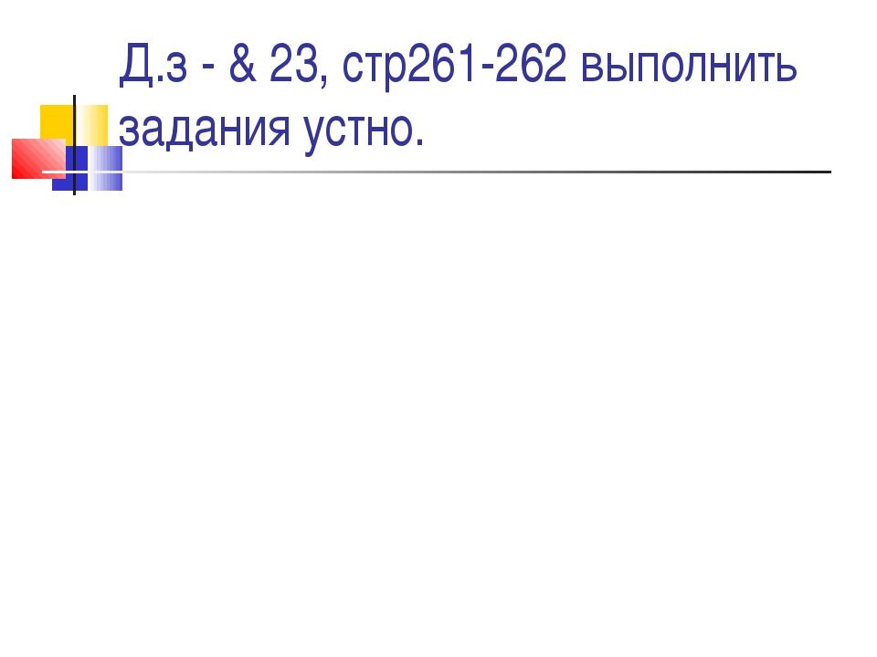 Д.з - & 23, стр261-262 выполнить задания устно.