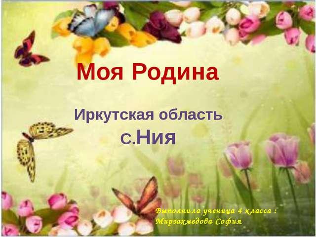 Моя Родина Иркутская область С.Ния Выполнила ученица 4 класса : Мирзахмедова...