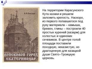 На территории Карасунского Кута казаки и решили заложить крепость. Наскоро,