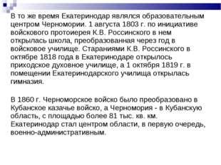 В то же время Екатеринодар являлся образовательным центром Черномории. 1 авг