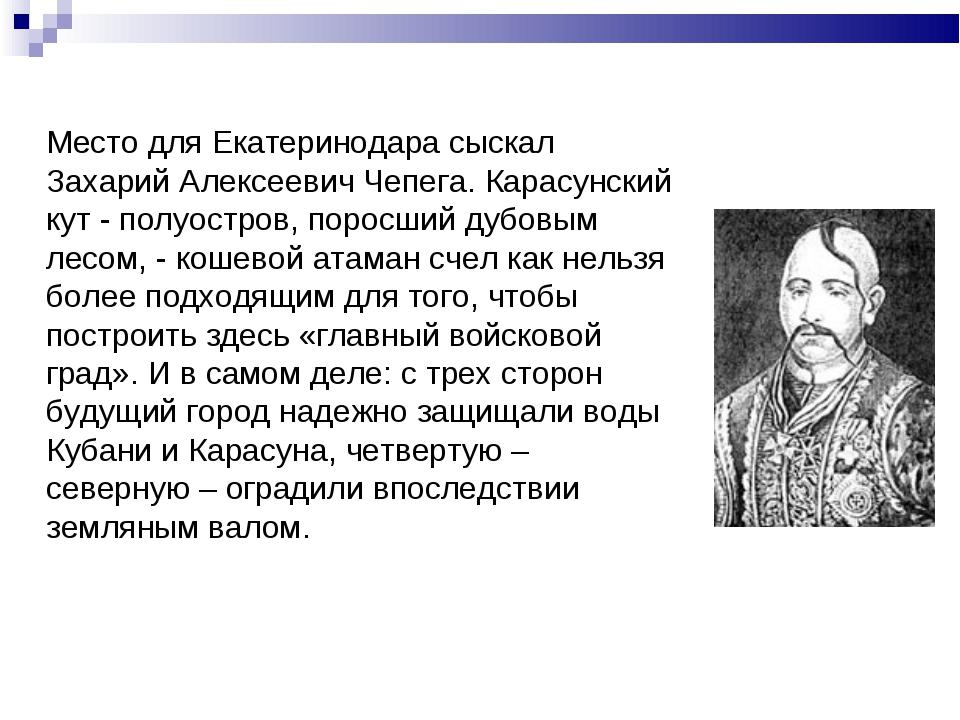 Место для Екатеринодара сыскал Захарий Алексеевич Чепега. Карасунский кут -...