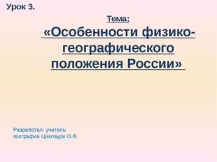 Урок 3. Тема: «Особенности физико-географического положения России» Разработа