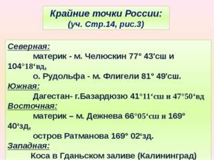 Крайние точки России: (уч. Стр.14, рис.3) Северная: материк - м. Челюскин 77°