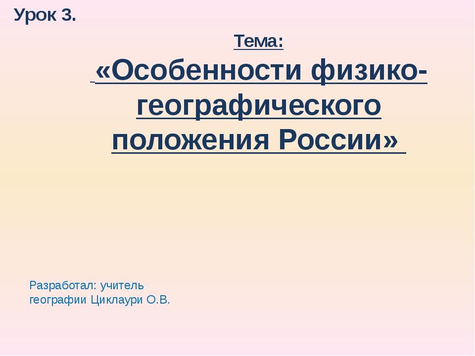 Урок 3. Тема: «Особенности физико-географического положения России» Разработа...