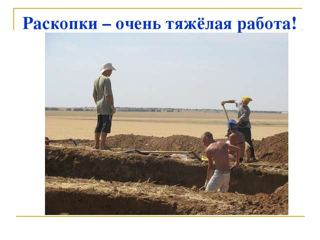 Раскопки – очень тяжёлая работа!