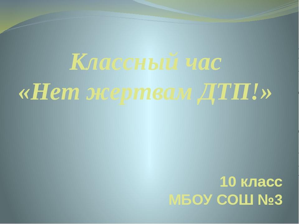 Классный час «Нет жертвам ДТП!» 10 класс МБОУ СОШ №3