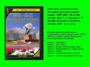 Мой город на белом холме: Историко-документальный сериал. 1869-2009. 140-лети