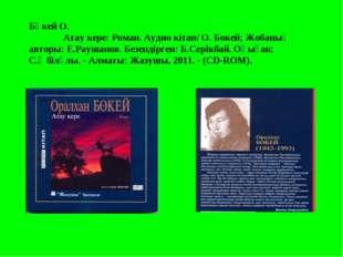 Бөкей О. Атау кере: Роман. Аудио кітап/ О. Бокей; Жобаның авторы: Е.Раушанов